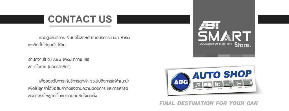 ABT SMART STORE ABG AUTO SHOP FINAL DESTINATION FOR YOUR CAR        เรามีศูนย์บริการ 3 แห่งไว้สำหรับการบริการแนะนำ สาธิต  และติดตั้งให้ลูกค้า ได้แก่  สำนักงานใหญ่ ABG (พัฒนาการ 36) อาคารศรีวรจักร (ชั้น 1 ห้อง G25) สาขาโคราช (นครราชสีมา)         เพื่อรองรับการให้บริการลูกค้า รวมไปถึงการให้คำแนะนำ เพื่อให้ลูกค้าได้ซื้อสินค้าที่ตรงตามความต้องการ และการสาธิต สินค้าจริงให้ลูกค้าได้ชมก่อนตัดสินใจติดตั้ง