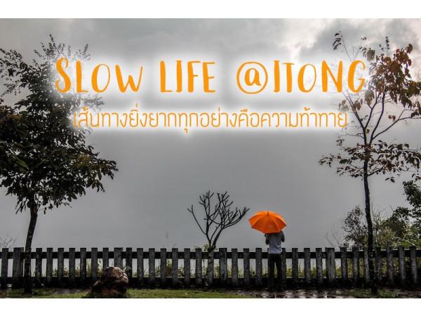 SLOW LIFE @ITONG  เส้นทางยิ่งยากทุกอย่างคือความท้าทาย